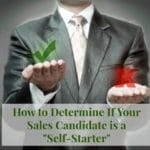 """How To Determine If Your Sales Candidate Is a """"Self-Starter"""""""